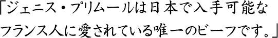 ジェニス・プリムールは日本で入手可能な フランス人に愛されている唯一のビーフです。